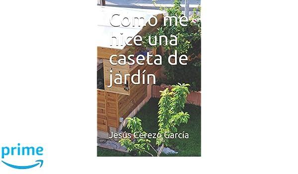 Como me hice una caseta de jardín (Bricolaje) (Spanish Edition): Jesús Cerezo García: 9781521285305: Amazon.com: Books
