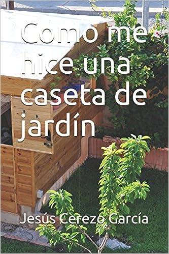 Como me hice una caseta de jardín (Bricolaje): Amazon.es: Jesús Cerezo García: Libros