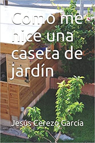 Como me hice una caseta de jardín (Bricolaje) (Spanish Edition) (Spanish)