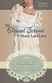 The Elegant Scheme to Marry Lord Larry: a Regency Short Story (Three Tempting Tales of Lord Larry Book 2) by [Heino, Susan Gee]