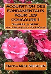 Acquisition des fondamentaux pour les concours I : Nombres, algèbre, arithmétique et polynômes