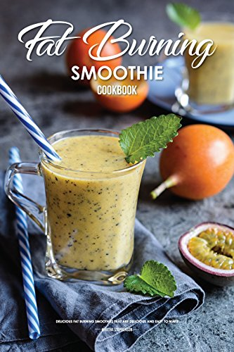 Fat Burning Smoothie Cookbook: Delicious Fat Burning Smoothies that are Delicious and Easy to Make by Martha Stephenson