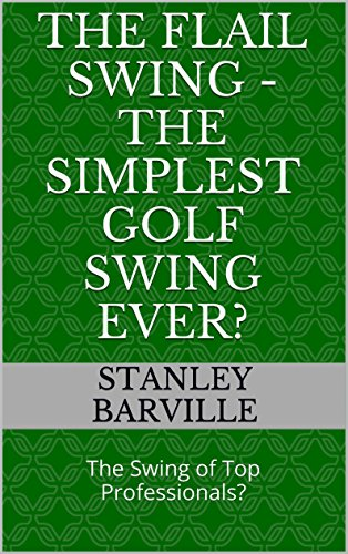 The Flail Swing - The Simplest Golf Swing Ever?: The Swing of Top Professionals?