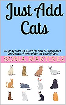 Just Add Cats: A Handy Start Up Guide for New & Experienced Cat Owners  Written for the Love of Cats (A How to Cat Book Book 1) by [Martinez, Sonia]