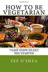 How To Be Vegetarian: 7 easy steps to get you started (The Good Life) (Volume 2) Paperback