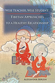 Wise Teacher, Wise Student: Tibetan Approaches To A Healthy Relationship by [Berzin, Alexander]