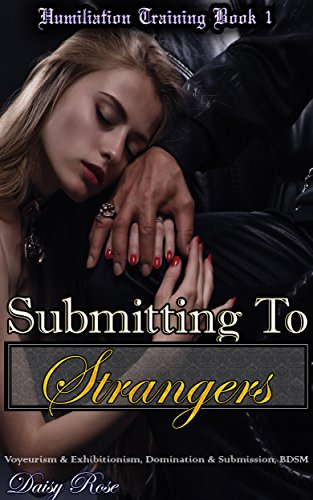 Submitting To Strangers: Voyeurism & Exhibitionism, Domination & Submission, BDSM (Humiliation Training Book 1) (Daisy Rose)