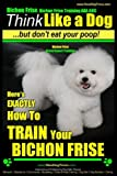 Bichon Frise, Bichon Frise Training, AAA AKC | Think Like a Dog - But Don't Eat Your Poop! - Bichon Frise Breed Expert Training: Here's EXACTLY How To ... Frise, Bichon Frise Training) (Volume 1)