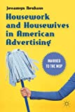Housework and Housewives in American Advertising : Married to the Mop, Neuhaus, Jessamyn, 1137347236