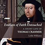 Emblem of Faith Untouched: A Short Life of Thomas Cranmer | Leslie Winfield Williams