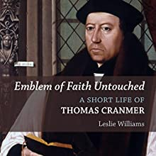 Emblem of Faith Untouched: A Short Life of Thomas Cranmer Audiobook by Leslie Winfield Williams Narrated by Philip Zoutendam