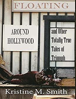 Floating Around Hollywood: And Other Totally-True Tales of Triumph by [Smith, Kristine]