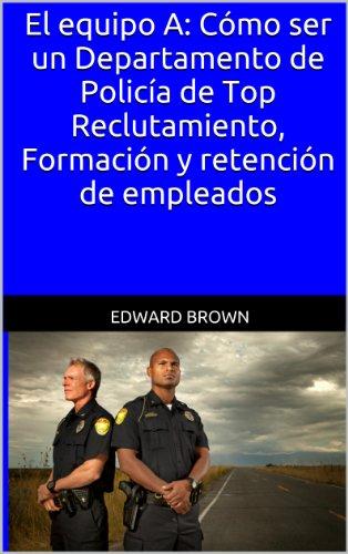 Descargar Libro El Equipo A: Cómo Ser Un Departamento De Policía De Top Reclutamiento, Formación Y Retención De Empleados Edward Brown