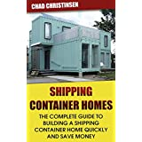 Shipping Container Homes: The Complete Guide to Building a Shipping Container Ho: (Shipping Container Home, build a container home, how to build a container ... - Step by Step - Building Container Houses)