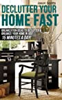 Declutter Your Home Fast: Organization Ideas To Declutter & Organize Your Home In Just 15 Minutes A Day! (Ultimate How To Guides)