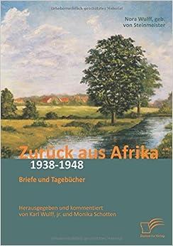 Zur??ck aus Afrika: Briefe und Tageb??cher 1938-1948: Herausgegeben und kommentiert von Karl Wulff, jr. und Monika Schotten by Dr. Nora Wulff (2015-06-15)