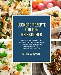 Leckere Rezepte Für Den Reiskocher Insgesamt 50 Leckere Gerichte