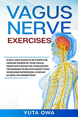 VAGUS NERVE EXERCISES: A self-help guide to activate the healing power of Vagus Nerve with effective stimulation techniques to relieve anxiety and overcome depression, chronic illness, inflammations by [Owa, Yuta]