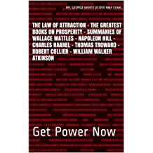 The Law of Attraction - The Greatest Books on Prosperity -  Summaries of  Wallace Wattles – Napoleon Hill - Charles Haanel - Thomas Troward - Robert Collier - William Walker Atkinson: Get Power Now