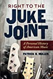 "Patrick B. Mullen, ""Right to the Juke Joint: A Personal History of American Music"" (U Illinois Press, 2018)"