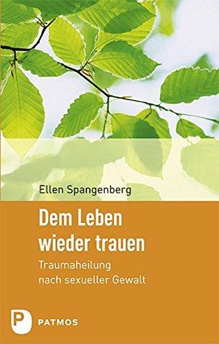 Dem Leben wieder trauen: Traumaheilung nach sexueller Gewalt Taschenbuch – 22. Februar 2011 Ellen Spangenberg Patmos Verlag 3843600376 Partnerschaft
