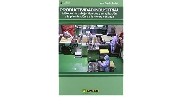Productividad Industrial: Metodos de trabajo, tiempos y su aplicación a la planificación y a la mejor continúa: Métodos de trabajo, tiempos y su aplicación a la planificación y a la mejora continúa: