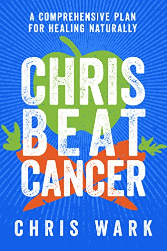 Chris Beat Cancer: A Comprehensive Plan for Healing Naturally by [Wark, Chris]
