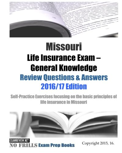 Download Missouri Life Insurance Exam General Knowledge Review Questions & Answers 2016/17 Edition: Self-Practice Exercises focusing on the basic principles of life insurance in Missouri Pdf