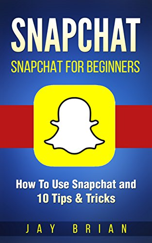 Snapchat: Snapchat For Beginners - How To Use Snapchat and 10 Tips & Tricks