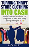 Turning Thrift Store Clothing Into Cash: How To Dominate Thrift Stores And Garage Sales To Make Huge Money Selling Clothing On eBay (Selling On eBay, How ... eBay Business, How To Make Money With eBay)