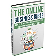 The Online Business Bible: How to Obtain Your Financial Freedom by Starting Your Own Online Business TODAY (Make Money Online Book 1)