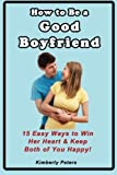 download ebook how to be a good boyfriend: 15 ways to win her heart & keep both of you happy! by kimberly peters (2014-04-29) pdf epub
