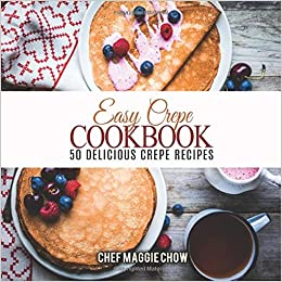 Easy Crepe Cookbook 50 Delicious Crepe Recipes Maggie Chow Chef 9781530879526 Amazon Com Books