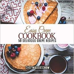 Easy Crepe Cookbook 50 Delicious Crepe Recipes Maggie Chow Chef 9781530879526 Amazon Com Books