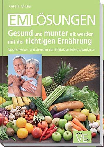 EM-Lösungen - Gesund und munter alt werden mit der richtigen Ernährung: Möglichkeiten und Grenzen der Effektiven Mikroorganismen