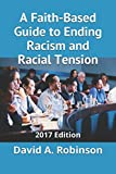 A Faith-Based Guide to Ending Racism and Racial Tension: 2017 Edition