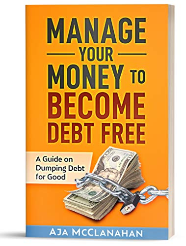 Manage Your Money to Become Debt Free: A Guide on Dumping Debt for Good & Creating a Budget to Get There by [McClanahan, Aja]