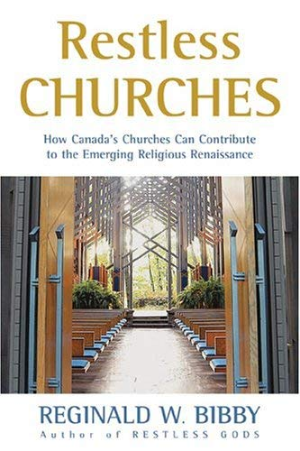 Restless Churches: How Canadas Churches Can Contribute to the Emerging Religious Renaissance Reginald W. Bibby