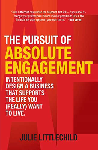The Pursuit of Absolute Engagement: Intentionally Design a Business That Supports the Life You (Really) Want to Live by [Littlechild, Julie]
