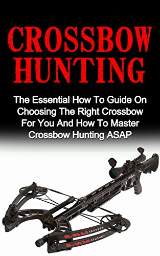 Crossbow Hunting: The Essential How To Guide On Choosing The Right Crossbow For You And How To Master Crossbow Hunting ASAP! (Crossbow Hunting, Deer Hunting) by [Ferriston, Jordan]