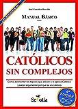 Manual básico para católicos sin complejos: Cómo desmontar los tópicos que atacan a la Iglesia católica y saber argumentar por qué se es católico.