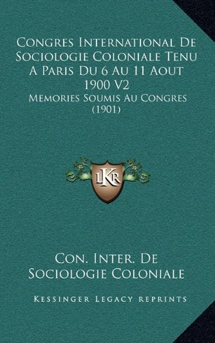Congres International De Sociologie Coloniale Tenu A Paris Du 6 Au 11 Aout 1900 V2: Memories Soumis Au Congres (1901) (French Edition) PDF
