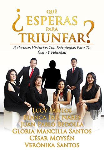 ¿QUÉ ESPERAS PARA TRIUNFAR?: Poderosas Historias Con Estrategias Para Tu Éxito Y Felicidad (Spanish Edition)