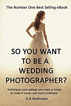 So You Want To Be A Wedding Photographer? A Guide to Photographing Weddings and Running a Business: Techniques and Settings You Need to Know to Make it Easier and More Profitable