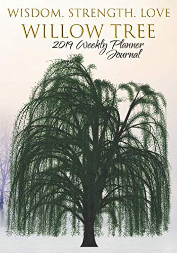 Wisdom. Strength. Love. Willow Tree 2019 Weekly Planner Journal: Weeping Willow Positive Affirmations 2019 Calendar Agenda Organizer Notebook To Write In