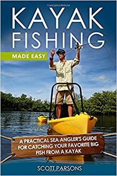 Kayak Fishing Made Easy: A Practical Sea Angler's Guide for Catching Your Favorite Big Fish from a Kayak (Kayak Fishing in Black&White)