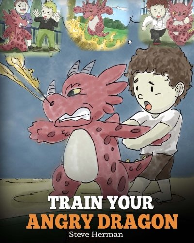 Train Your Angry Dragon: Teach Your Dragon To Be Patient. A Cute Children Story To Teach Kids About Emotions and Anger Management. (Dragon Books for Kids) (My Dragon Books) (Volume 2)