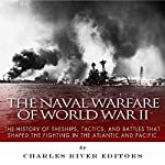The Naval Warfare of World War II: The History of the Ships, Tactics, and Battles That Shaped the Fighting in the Atlantic and Pacific | Charles River Editors