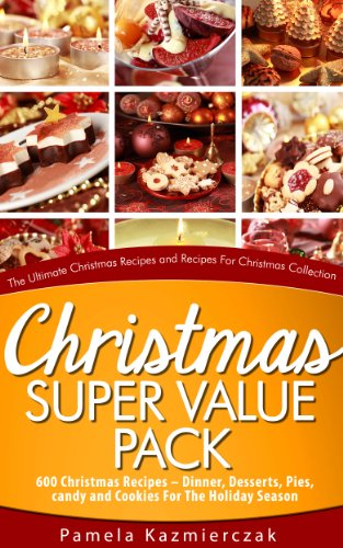 Christmas Super Value Pack - 600 Christmas Recipes - Dinners, Desserts, Pies, Candy and Cookies For The Holiday Season (The Ultimate Christmas Recipes and Recipes For Christmas Collection Book 16) by [Kazmierczak, Pamela]