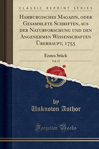 Hamburgisches Magazin, oder Gesammlete Schriften, aus der Naturforschung und den Angenehmen Wissenschaften Überhaupt, 1755, Vol. 15: Erstes Stück (Classic Reprint) (German Edition) by Forgotten Books